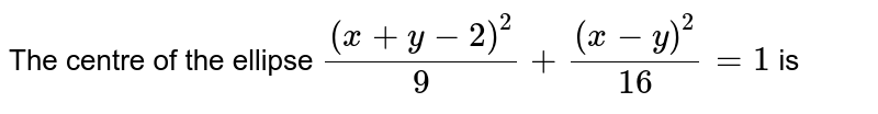 The centre of the ellipse `(x+y-2)^(2)/9+(x-y)^(2)/16=1` is
