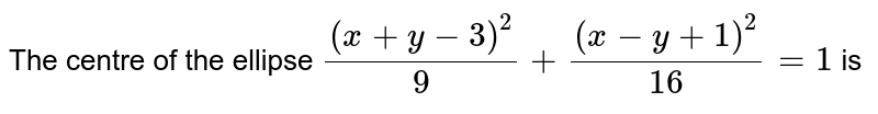The centre of the ellipse `(x+y-3)^(2)/9+(x-y+1)^(2)/16=1` is