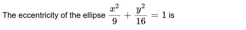 The eccentricity of the ellipse `x^(2)/9+y^(2)/16=1` is