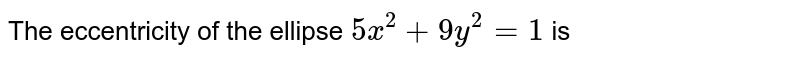 The eccentricity of the ellipse `5x^(2)+9y^(2)=1` is