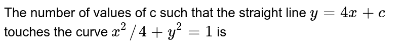 The number of values of c such that the straight line `y=4x+c` touches  the curve `x^(2)//4+y^(2)=1` is