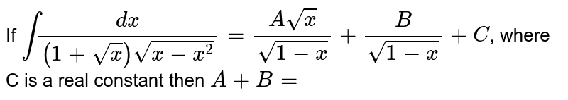 If `int(dx)/((1+sqrt(x))sqrt(x-x^(2)))=(Asqrt(x))/(sqrt(1-x))+(B)/(sqrt(1-x))+C`, where C is a real constant then `A+B=`