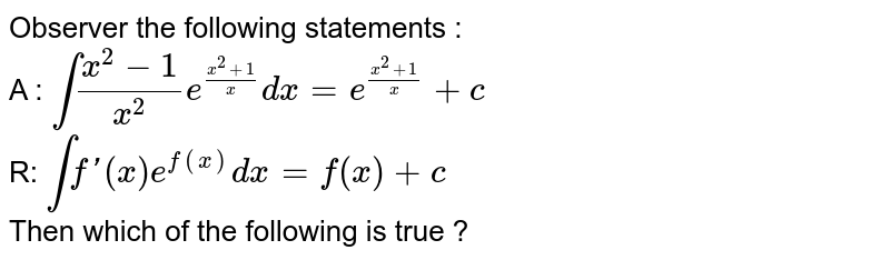 Observer  the following statements : <br> A : `int (x^(2)-1)/(x^(2)) e^((x^(2)+1)/(x))dx=e^((x^(2)+1)/(x))+c` <br> R: `int f'(x)e^(f(x))dx=f(x)+c` <br> Then which of the following is true ?