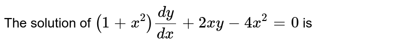 The solution of `(1 + x^(2)) (dy)/(dx) + 2xy - 4x^(2) = 0` is