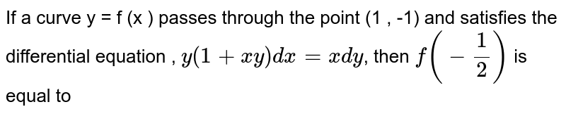 If a curve y = f (x ) passes through the point (1  , -1) and satisfies the differential equation , `y (1 + xy) dx = x dy`, then `f (-(1)/(2))` is equal to