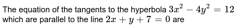 The equation of the tangents to the hyperbola `3x^(2) -4y^(2) =12 ` which are parallel to the line ` 2x+ y+7=0 ` are