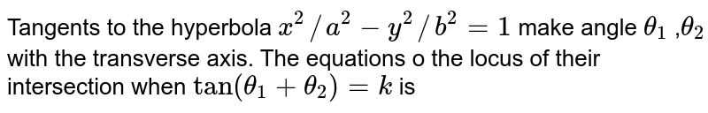 Tangents to the hyperbola `x^(2)//a^(2) -y^(2)//b^(2)= 1` make angle ` theta _1 ,theta _2` with the transverse axis. The equations o the locus of their intersection when `tan (theta-1+theta_2 )=k ` is