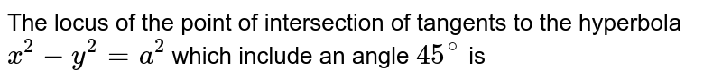 The locus of the point of intersection of tangents to the hyperbola `x^(2) -y^(2) =a^(2) ` which include an angle ` 45^(@) ` is