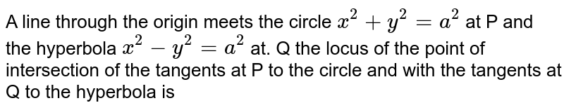A line through the origin meets the circle ` x^(2) +y^(2) =a^(2) ` at P and the hyperbola ` x^(2) - y^(2) =a^(2) ` at. Q the locus of the point of intersection of the tangents at P to the circle and with the tangents at Q to the hyperbola is
