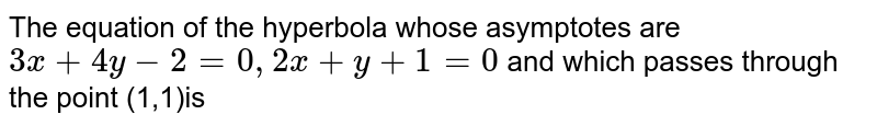 The equation of the hyperbola whose asymptotes are ` 3x+4y -2=0,2x+y+1=0` and which passes through the point (1,1)is