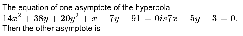 The equation to one asymptote of the hyperbola `14x^(2) +38xy +20 y^(2) +x- 7y -91 =0` is ` 7x+ 5y -3=-0 ` then the other asymptote is