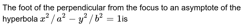 The foot of the perpendicular from the focus to an asymptote of the hyperbola ` x^(2) //a^(2) -y^(2) //b^(2) =1 `is