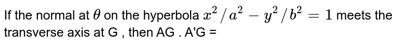 If the normal at ` theta ` on the hyperbola ` x^(2)//a^(2) -y^(2) //b^(2) =1 ` meets the transverse axis at G , then AG , A'G =