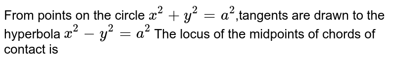 From points on the circle ` x^(2) +y^(2) =a ^(2) `,tangents are drawn to the hyperbola ` x^(2) - y^(2) =a^(2) ` The locus of the midpoints of chords of contact is