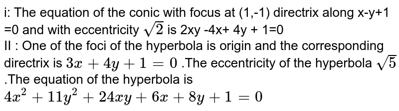 i: The equation of the conic with focus at (1,-1) directrix along x-y+1 =0 and with eccentricity ` sqrt2 ` is 2xy -4x+ 4y + 1=0   <br> II : One of the foci of the hyperbola is origin and the corresponding directrix is ` 3x+ 4y + 1=0 ` .The eccentricity of the hyperbola ` sqrt 5` .The equation of the hyperbola is ` 4x^(2) +11y ^(2) + 24xy + 6x+ 8y + 1=0 `