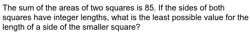 The sum of the areas of two squares is 85. If the sides of both squares have integer lengths, what is the least possible value for the length of a side of the smaller square?