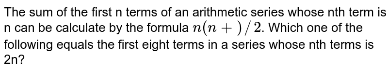 The sum of the first n terms of an arithmetic series whose nth term is n can be calculate by the formula `n(n + )//2`. Which one of the following equals the first eight terms in a series whose nth terms is 2n?