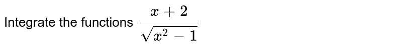 Integrate the functions `(x+2)/(sqrt(x^2-1))`