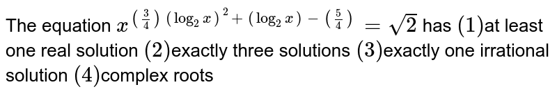 The equation `x^((3/4)(log_2 x)^2 + (log_2 x) - (5/4))=sqrt(2)` has `(1)`at least one real solution `(2)`exactly three solutions `(3)`exactly one irrational solution `(4)`complex roots