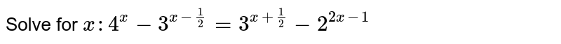 Solve for `x :4^x-3^(x-1/2)=3^(x+1/2)-2^(2x-1)`
