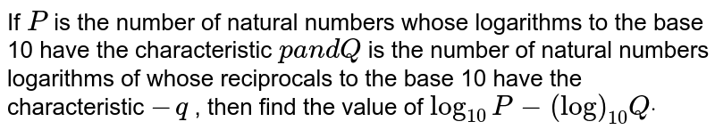 If `P` is the number of natural numbers whose logarithms to the base 10 have   the characteristic `pa n dQ` is the number of natural numbers logarithms of whose reciprocals to the   base 10 have the characteristic `-q` , then find the value of `log_(10)P-(log)_(10)Qdot`