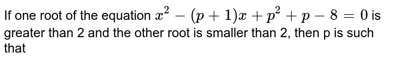 If one root of the equation `x^2 - (p+1)x + p^2 + p - 8 = 0` is greater than 2 and the other root is smaller than 2, then p is such that
