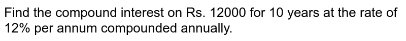 Find the compound interest on Rs. 12000 for 10 years at the rate of 12%   per annum compounded annually.