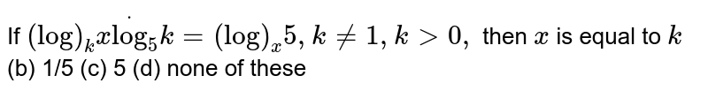If `(log)_k xdot(log)_5k=(log)_x5,k!=1,k >0,` then `x` is equal to `k`  (b) 1/5   (c) 5 (d) none of these