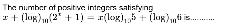 The number of positive integers satisfying `x+(log)_(10)(2^x+1)=x(log)_(10)5+(log)_(10)6` is...........