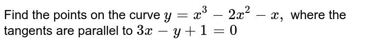 Find the points on the curve `y = x^3 - 2x^2 - x,` where the tangents are parallel to  `3x - y + 1 = 0`
