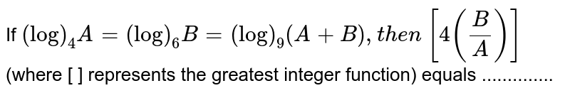If `(log)_4A=(log)_6B=(log)_9(A+B),t h e n` `[4(B/A)]` (where [ ] represents the greatest integer function) equals ..............