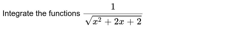 Integrate the functions `1/(sqrt(x^2+2x+2))`