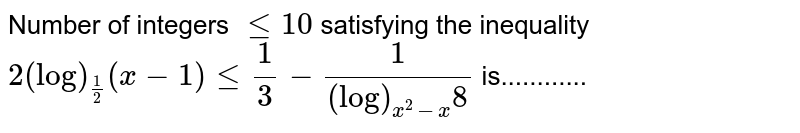 Number of integers `lt=10` satisfying the inequality `2(log)_(1/2)(x-1)lt=1/3-1/((log)_(x^2-x)8)` is............
