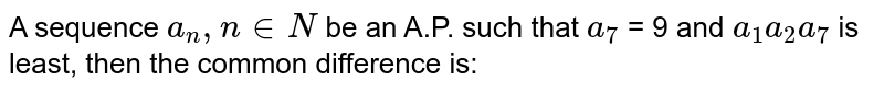 A sequence `a_n , n in N`   be an A.P. such that  `a_7` = 9  and `a_1 a_2 a_7`   is least, then the common difference is: