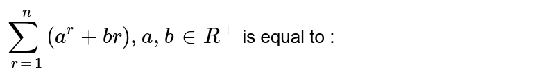 `sum_(r=1)^n  (a^r  +br) , a , b  in  R^+`  is equal to :