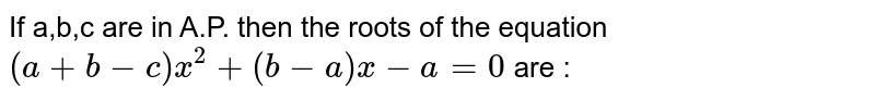 If a,b,c are in A.P. then the roots of the equation  `(a+b-c)x^2 + (b-a) x-a=0` are :