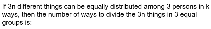 If 3n different things can be equally distributed among 3 persons in k ways, then the number of ways to divide the 3n things in 3 equal groups is: