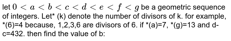 let `0 lt a lt b lt c lt d lt e lt f lt g ` be a geometric sequence of integers. Let* (k) denote the number of divisors of k. for example, *(6)=4 because, 1,2,3,6 are divisors of 6. if *(a)=7, *(g)=13 and d-c=432. then find the value of b: