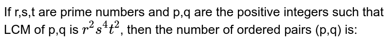 If r,s,t are prime numbers and p,q are the positive integers such that LCM of p,q is `r^(2)s^(4)t^(2)`, then the number of ordered pairs (p,q) is: