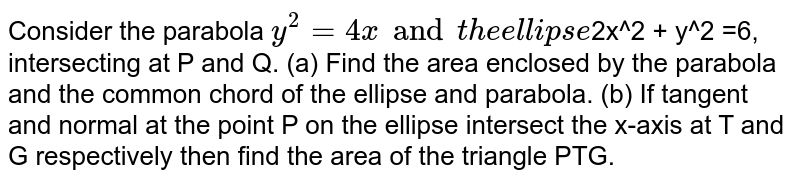Consider the parabola `y^2 =4x and the ellipse `2x^2 + y^2 =6, intersecting at P and Q. (a) Find the area enclosed by the parabola and the common chord of the ellipse and parabola. (b) If tangent and normal at the point P on the ellipse intersect the x-axis at T and G respectively then find the area of the triangle PTG.
