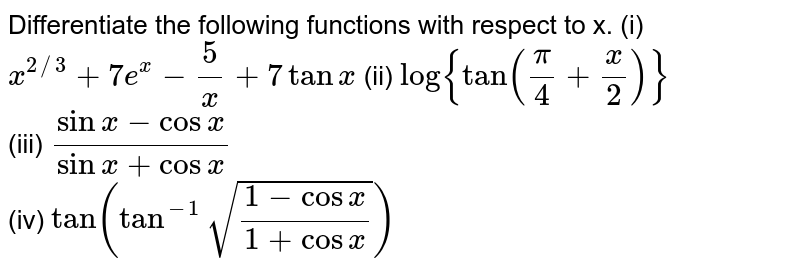 Differentiate the following functions with respect to x.  (i)  `x^(2//3)+7e^x-(5)/(x)+7tanx`  (ii)  `log {tan((pi)/(4)+(x)/(2))}`  <br>(iii)  `(sinx-cosx)/(sinx+cosx)`  <br>(iv) `tan(tan^(-1)sqrt((1-cosx)/(1+cosx)))`