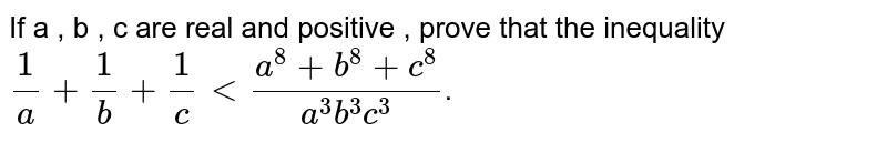 If a , b , c are real and positive , prove that the inequality `(1)/(a)+(1)/(b)+(1)/( c) lt (a^8+b^8+c^8)/(a^3b^3c^3)`.