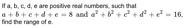 If a, b, c, d, e are positive real numbers, such that `a + b +c + d + e = 8 and a^2 + b^2 + c^2 + d^2 + e^2 = 16`, find the range of e.