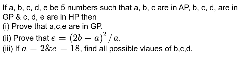 If a, b, c, d, e be 5 numbers such that a, b, c are in AP, b, c, d, are in GP & c, d, e are in HP then <br> (i) Prove that a,c,e are in GP. <br> (ii) Prove that `e=(2b-a)^2//a`. <br> (iii) If `a=2& e=18`, find all possible vlaues of b,c,d.