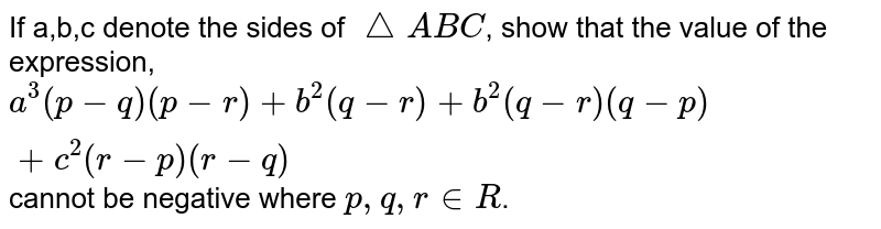 If a,b,c denote the sides of `triangleABC`, show that the value of the expression, `a^3 (p-q)(p-r)+b^2(q-r)+b^2(q-r)(q-p)+c^2(r-p)(r-q)` cannot be negative where `p,q,r in R`.