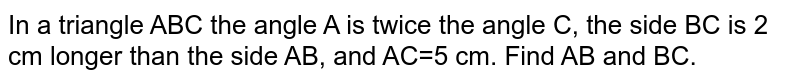 In a triangle ABC the angle A is twice the angle C, the side BC is 2 cm longer than the side AB, and AC=5 cm. Find AB and BC.