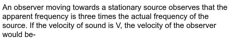 An observer moving towards a stationary source observes that the apparent frequency is three times the actual frequency of the source. If the velocity of sound is V, the velocity of the observer would be-