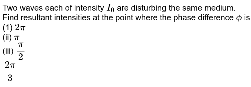 Two waves each of intensity `I_(0)` are disturbing the same medium. Find resultant intensities at the point where the phase difference `phi` is (1) `2pi` <br> (ii) `pi` <br> (iii) `(pi)/(2)` <br> `(2pi)/(3)`