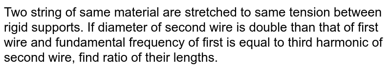 Two string of same material are stretched to same tension between rigid supports. If diameter of second wire is double than that of first wire and fundamental frequency of first is equal to third harmonic of second wire, find ratio of their lengths.