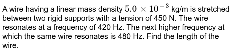 A wire having a linear mass density `5.0 xx 10^(-3)` kg/m is stretched between two rigid supports with a tension of 450 N. The wire resonates at a frequency of 420 Hz. The next higher frequency at which the same wire resonates is 480 Hz. Find the length of the wire.